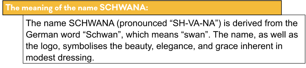 """The meaning of the name SCHWANA: The name SCHWANA (pronounced """"SH-VA-NA"""") comes from the German word """"Schwan"""", which means """"swan"""". The name, as well as the logo, symbolises the beauty, elegance, and grace inherent in modest dressing."""